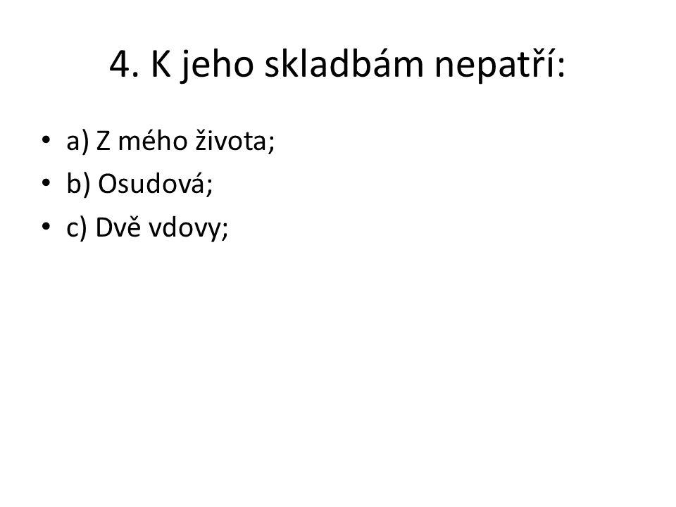 4. K jeho skladbám nepatří: a) Z mého života; b) Osudová; c) Dvě vdovy;