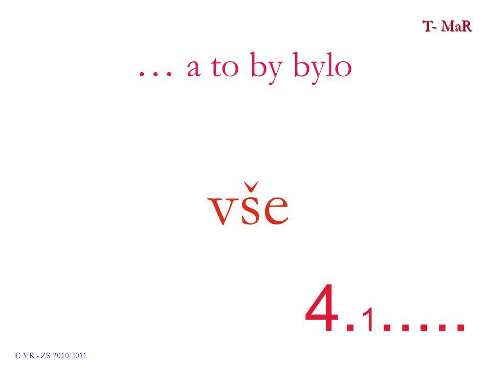 T- MaR © VR - ZS 2010/2011 … a to by bylo vše 4. 1.....