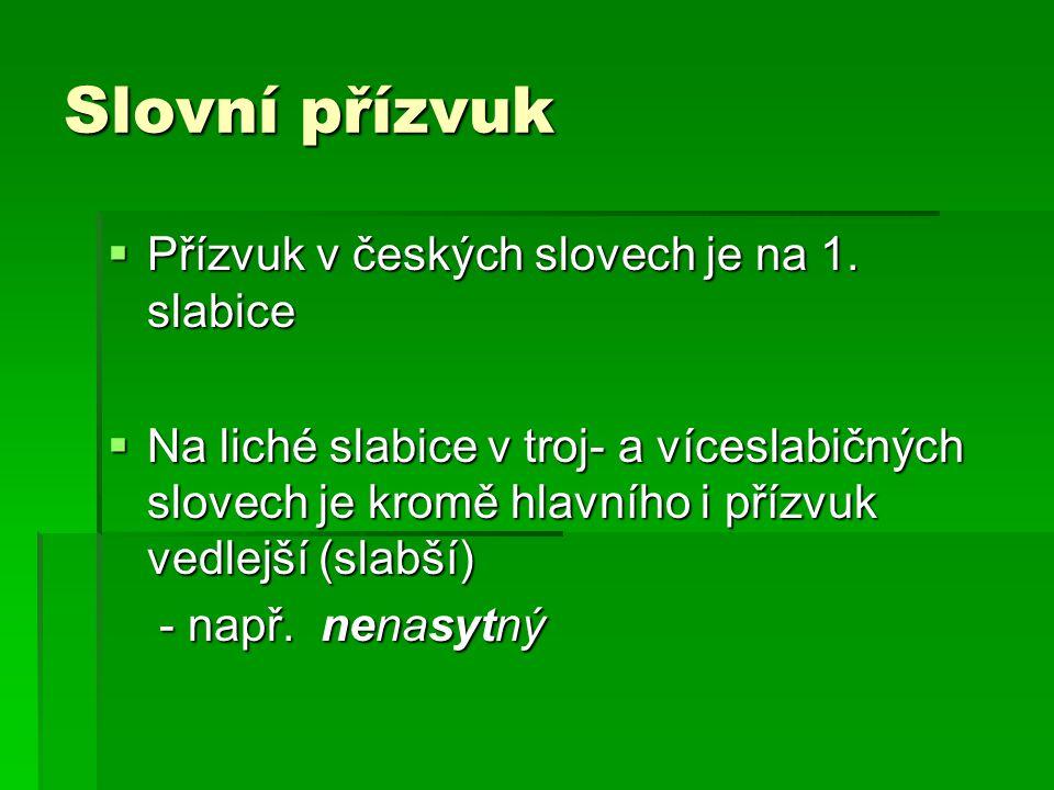 Slovní přízvuk  Přízvuk v českých slovech je na 1. slabice  Na liché slabice v troj- a víceslabičných slovech je kromě hlavního i přízvuk vedlejší (