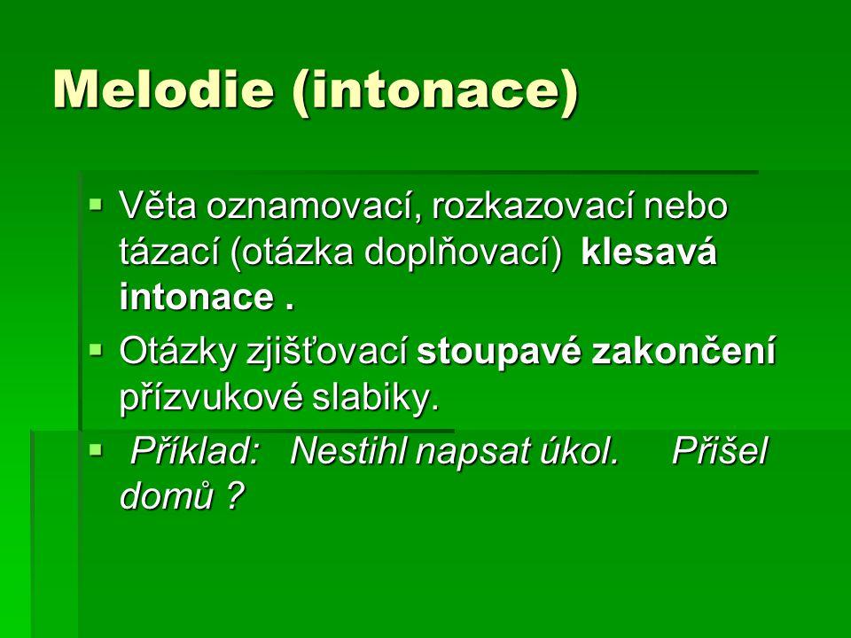 Melodie (intonace)  Věta oznamovací, rozkazovací nebo tázací (otázka doplňovací) klesavá intonace.  Otázky zjišťovací stoupavé zakončení přízvukové