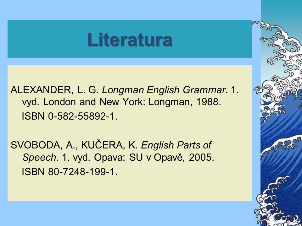 Literatura ALEXANDER, L. G. Longman English Grammar. 1. vyd. London and New York: Longman, 1988. ISBN 0-582-55892-1. SVOBODA, A., KUČERA, K. English P
