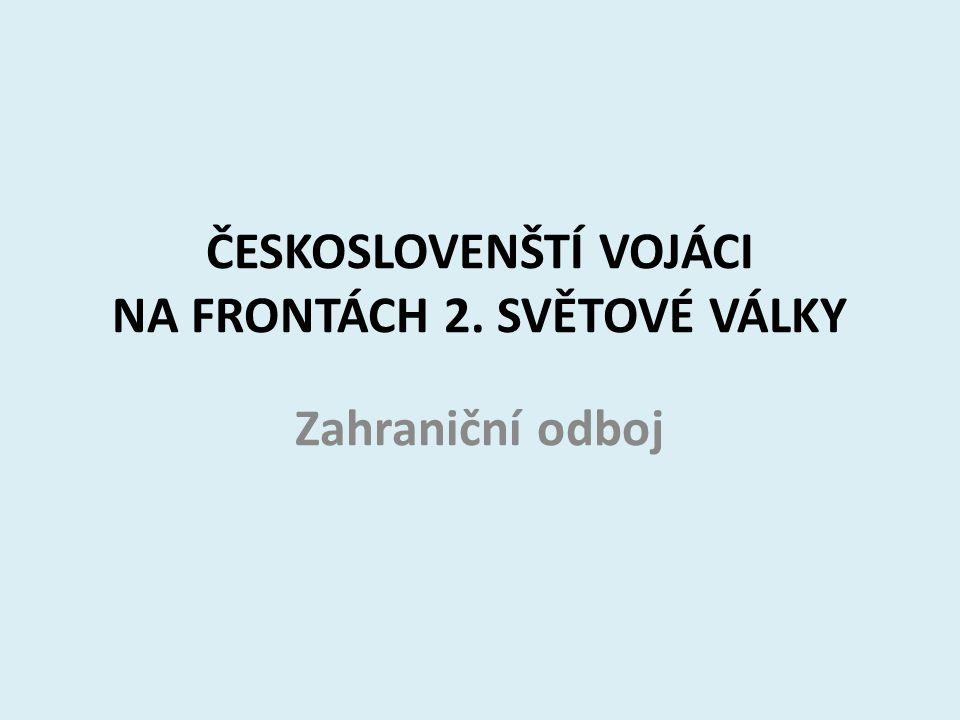 ČESKOSLOVENŠTÍ VOJÁCI NA FRONTÁCH 2. SVĚTOVÉ VÁLKY Zahraniční odboj