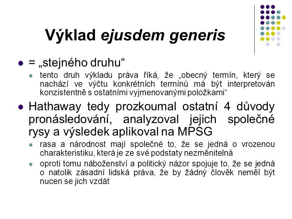 """Výklad ejusdem generis = """"stejného druhu tento druh výkladu práva říká, že """"obecný termín, který se nachází ve výčtu konkrétních termínů má být interpretován konzistentně s ostatními vyjmenovanými položkami Hathaway tedy prozkoumal ostatní 4 důvody pronásledování, analyzoval jejich společné rysy a výsledek aplikoval na MPSG rasa a národnost mají společné to, že se jedná o vrozenou charakteristiku, která je ze své podstaty nezměnitelná oproti tomu náboženství a politický názor spojuje to, že se jedná o natolik zásadní lidská práva, že by žádný člověk neměl být nucen se jich vzdát"""