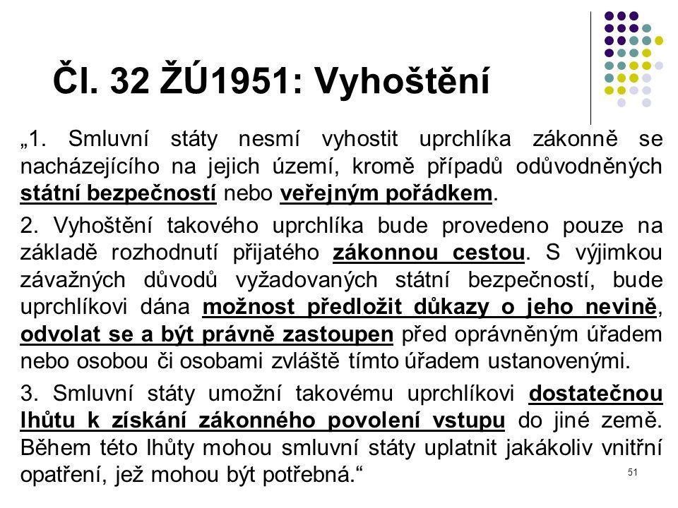"""51 Čl. 32 ŽÚ1951: Vyhoštění """"1. Smluvní státy nesmí vyhostit uprchlíka zákonně se nacházejícího na jejich území, kromě případů odůvodněných státní bez"""