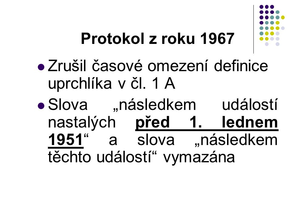 """Protokol z roku 1967 Zrušil časové omezení definice uprchlíka v čl. 1 A Slova """"následkem událostí nastalých před 1. lednem 1951"""" a slova """"následkem tě"""