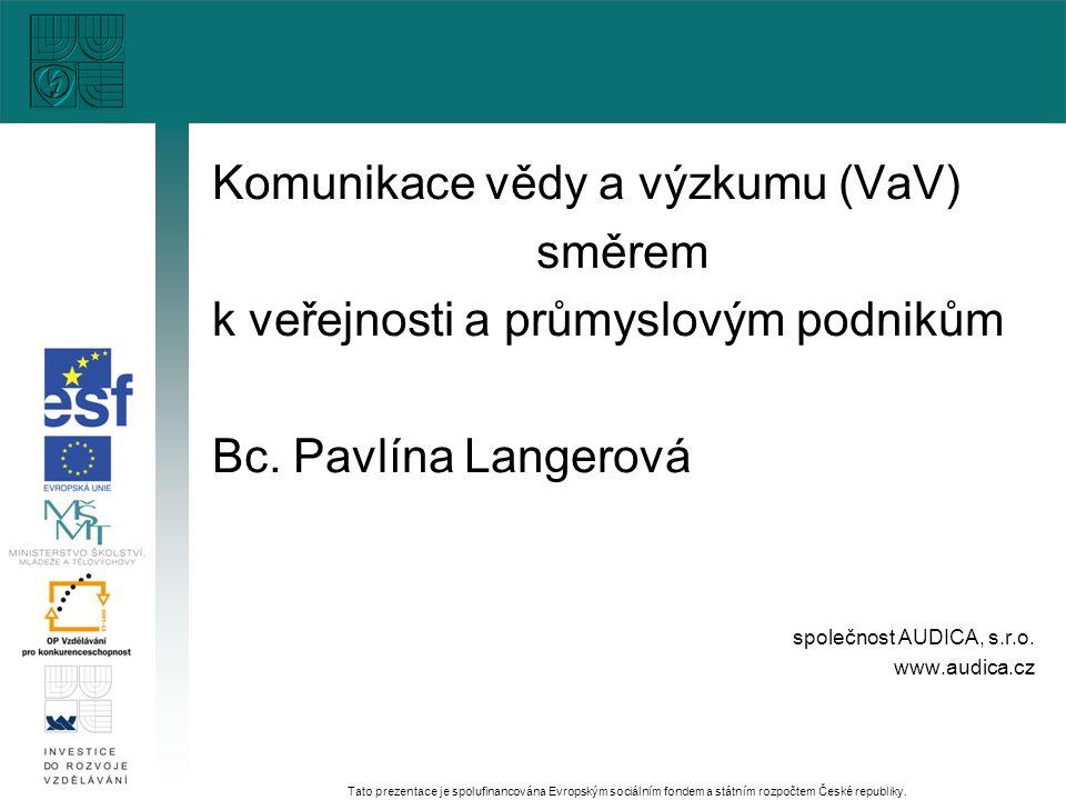 Komunikace vědy a výzkumu (VaV) směrem k veřejnosti a průmyslovým podnikům Bc. Pavlína Langerová společnost AUDICA, s.r.o. www.audica.cz Tato prezenta