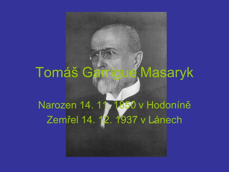 Tomáš Garrigue Masaryk Narozen 14. 11. 1850 v Hodoníně Zemřel 14. 12. 1937 v Lánech