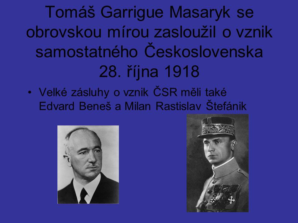 Tomáš Garrigue Masaryk se obrovskou mírou zasloužil o vznik samostatného Československa 28. října 1918 Velké zásluhy o vznik ČSR měli také Edvard Bene