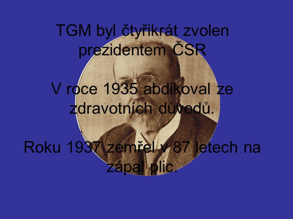 TGM byl čtyřikrát zvolen prezidentem ČSR V roce 1935 abdikoval ze zdravotních důvodů. Roku 1937 zemřel v 87 letech na zápal plic.