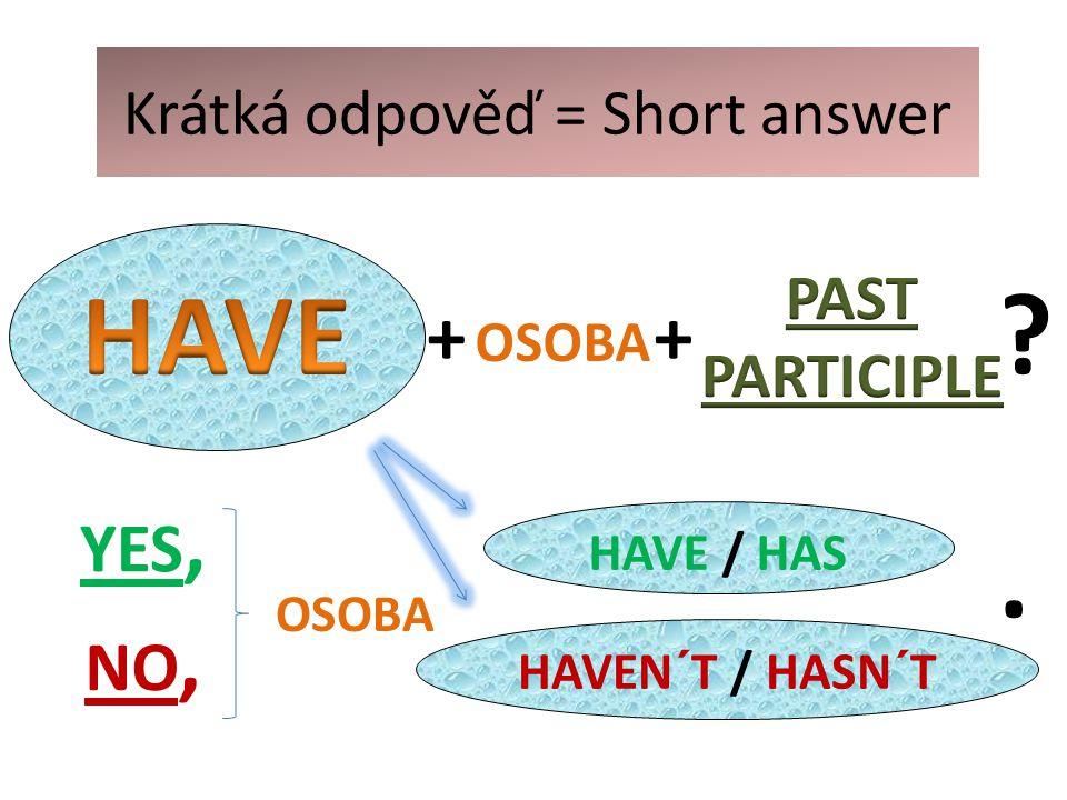 Krátká odpověď = Short answer HAVE / HAS YES, NO, OSOBA. HAVEN´T / HASN´T + OSOBA +