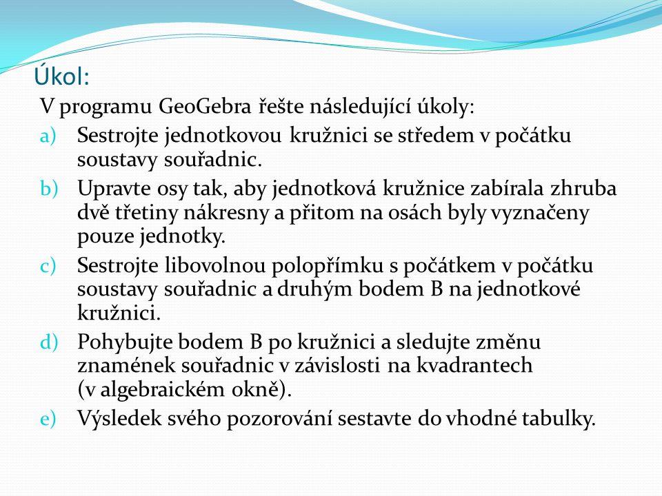 Úkol: V programu GeoGebra řešte následující úkoly: a) Sestrojte jednotkovou kružnici se středem v počátku soustavy souřadnic. b) Upravte osy tak, aby