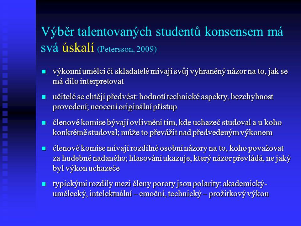Výběr talentovaných studentů konsensem má svá úskalí (Petersson, 2009) výkonní umělci či skladatelé mívají svůj vyhraněný názor na to, jak se má dílo interpretovat výkonní umělci či skladatelé mívají svůj vyhraněný názor na to, jak se má dílo interpretovat učitelé se chtějí předvést: hodnotí technické aspekty, bezchybnost provedení; neocení originální přístup učitelé se chtějí předvést: hodnotí technické aspekty, bezchybnost provedení; neocení originální přístup členové komise bývají ovlivněni tím, kde uchazeč studoval a u koho konkrétně studoval; může to převážit nad předvedeným výkonem členové komise bývají ovlivněni tím, kde uchazeč studoval a u koho konkrétně studoval; může to převážit nad předvedeným výkonem členové komise mívají rozdílné osobní názory na to, koho považovat za hudebně nadaného; hlasování ukazuje, který názor převládá, ne jaký byl výkon uchazeče členové komise mívají rozdílné osobní názory na to, koho považovat za hudebně nadaného; hlasování ukazuje, který názor převládá, ne jaký byl výkon uchazeče typickými rozdíly mezi členy poroty jsou polarity: akademický- umělecký, intelektuální – emoční, technický – prožitkový výkon typickými rozdíly mezi členy poroty jsou polarity: akademický- umělecký, intelektuální – emoční, technický – prožitkový výkon