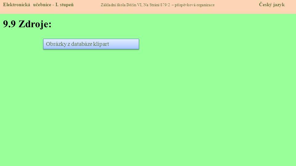 9.9 Zdroje: Elektronická učebnice - I. stupeň Základní škola Děčín VI, Na Stráni 879/2 – příspěvková organizace Český jazyk Obrázky z databáze klipart