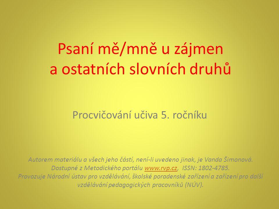 Psaní mě/mně u zájmen a ostatních slovních druhů Procvičování učiva 5. ročníku Autorem materiálu a všech jeho částí, není-li uvedeno jinak, je Vanda Š