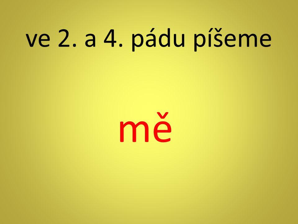 ve 2. a 4. pádu píšeme mě