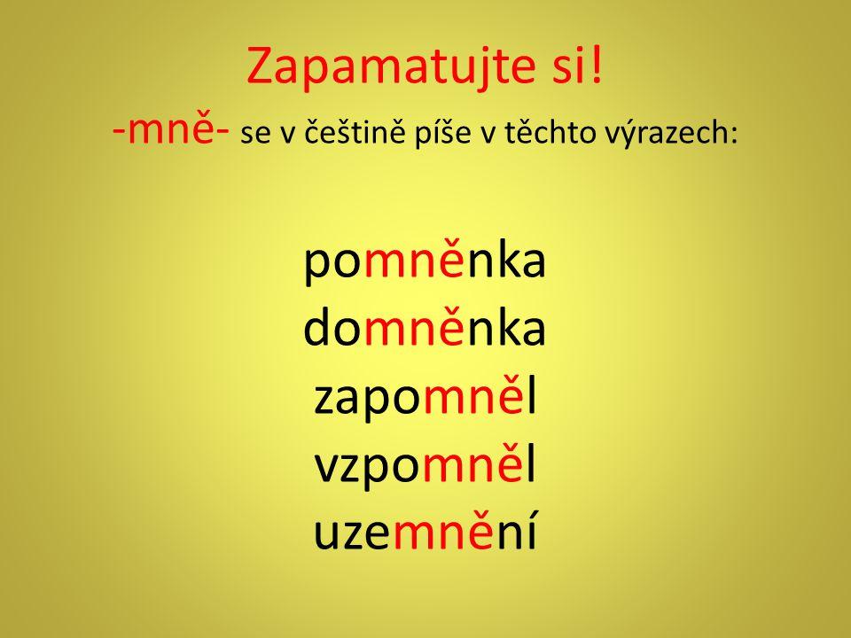 Zapamatujte si! -mně- se v češtině píše v těchto výrazech: pomněnka domněnka zapomněl vzpomněl uzemnění