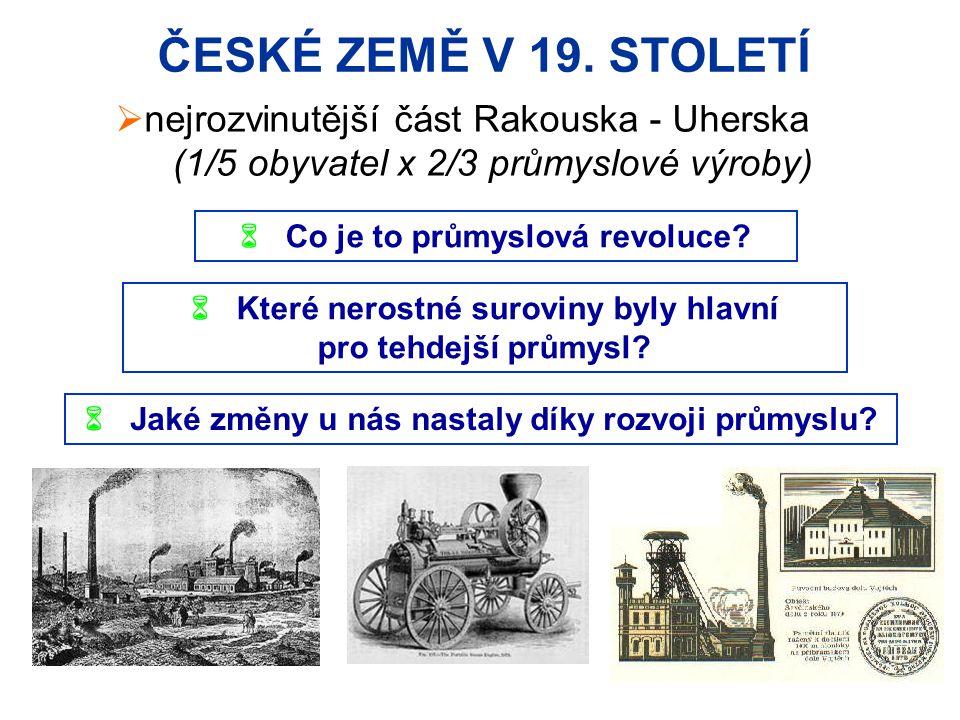ČESKÉ ZEMĚ V 19. STOLETÍ  nejrozvinutější část Rakouska - Uherska  Co je to průmyslová revoluce?  Které nerostné suroviny byly hlavní pro tehdejší