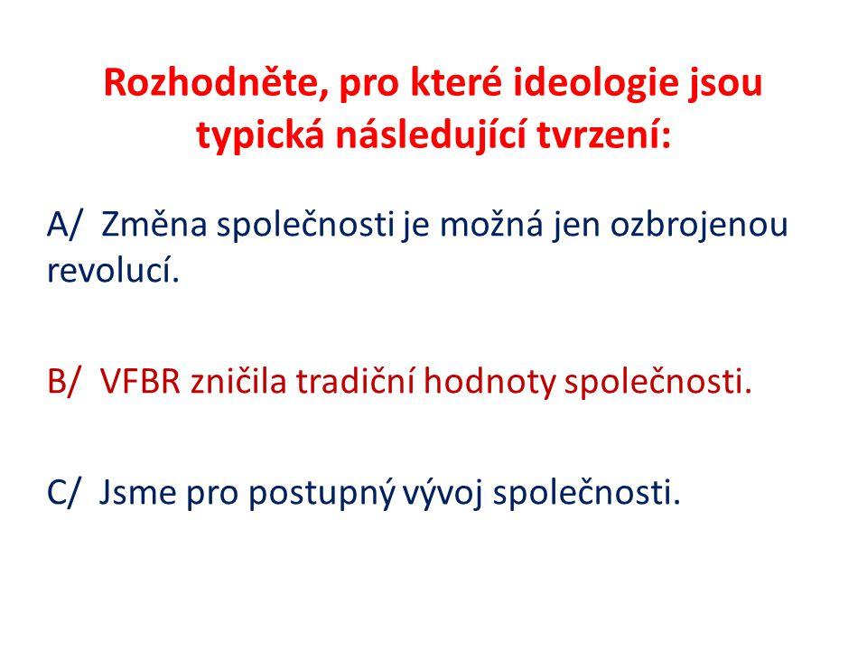 Rozhodněte, pro které ideologie jsou typická následující tvrzení: A/ Změna společnosti je možná jen ozbrojenou revolucí. B/ VFBR zničila tradiční hodn