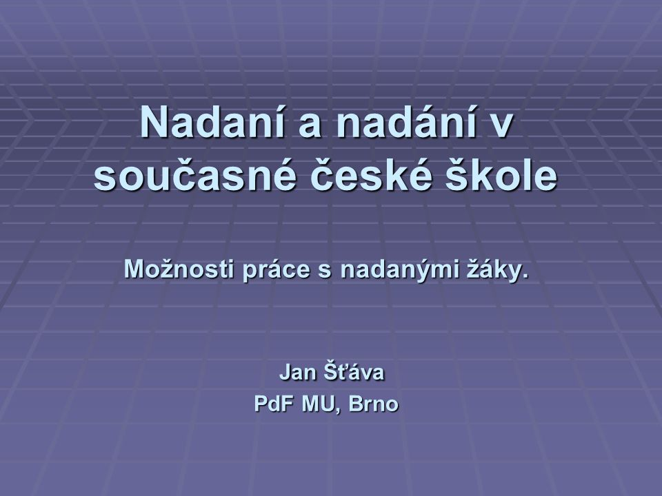 Nadaní a nadání v současné české škole Možnosti práce s nadanými žáky. Jan Šťáva PdF MU, Brno