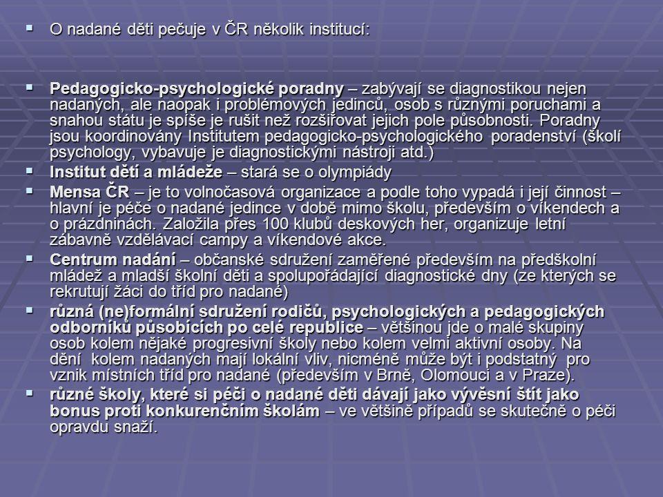  O nadané děti pečuje v ČR několik institucí:  Pedagogicko-psychologické poradny – zabývají se diagnostikou nejen nadaných, ale naopak i problémových jedinců, osob s různými poruchami a snahou státu je spíše je rušit než rozšiřovat jejich pole působnosti.