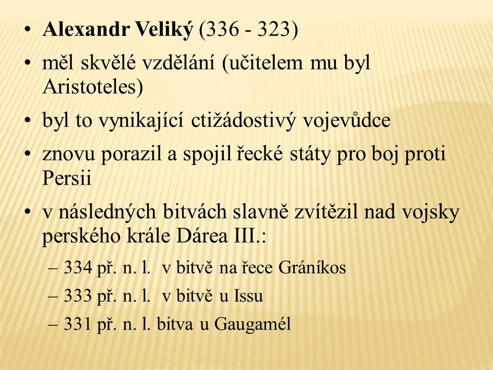 Alexandr Veliký (336 - 323) měl skvělé vzdělání (učitelem mu byl Aristoteles) byl to vynikající ctižádostivý vojevůdce znovu porazil a spojil řecké st