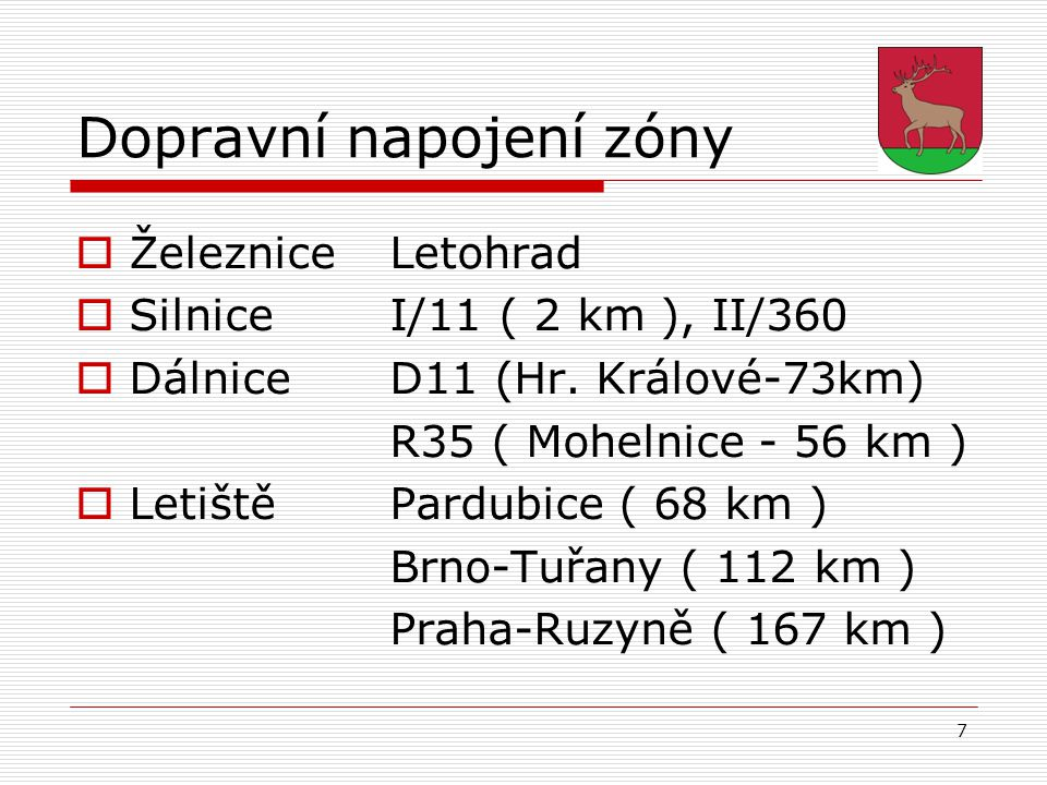 7 Dopravní napojení zóny  ŽelezniceLetohrad  SilniceI/11 ( 2 km ), II/360  DálniceD11 (Hr. Králové-73km) R35 ( Mohelnice - 56 km )  LetištěPardubi