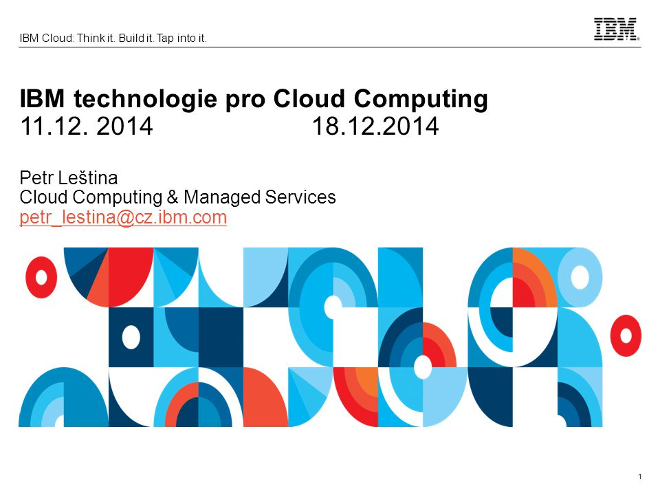 1 IBM Cloud: Think it. Build it. Tap into it. IBM technologie pro Cloud Computing 11.12. 201418.12.2014 Petr Leština Cloud Computing & Managed Service