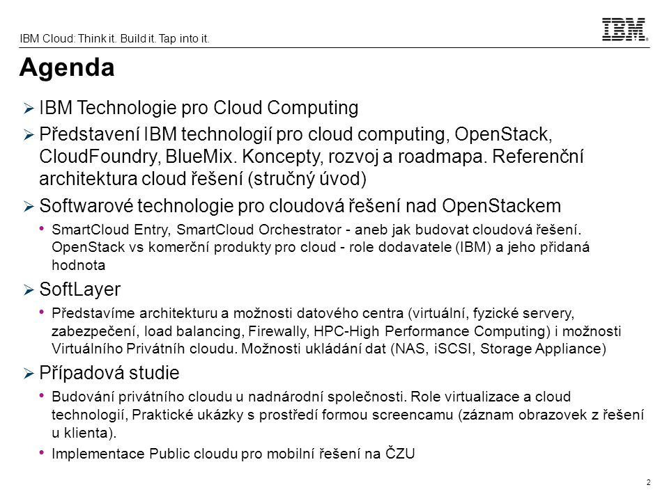 2 IBM Cloud: Think it. Build it. Tap into it. Agenda  IBM Technologie pro Cloud Computing  Představení IBM technologií pro cloud computing, OpenStac