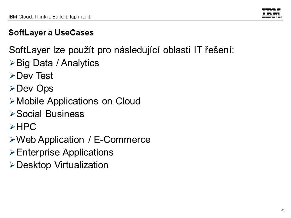 31 IBM Cloud: Think it. Build it. Tap into it. SoftLayer a UseCases SoftLayer lze použít pro následující oblasti IT řešení:  Big Data / Analytics  D