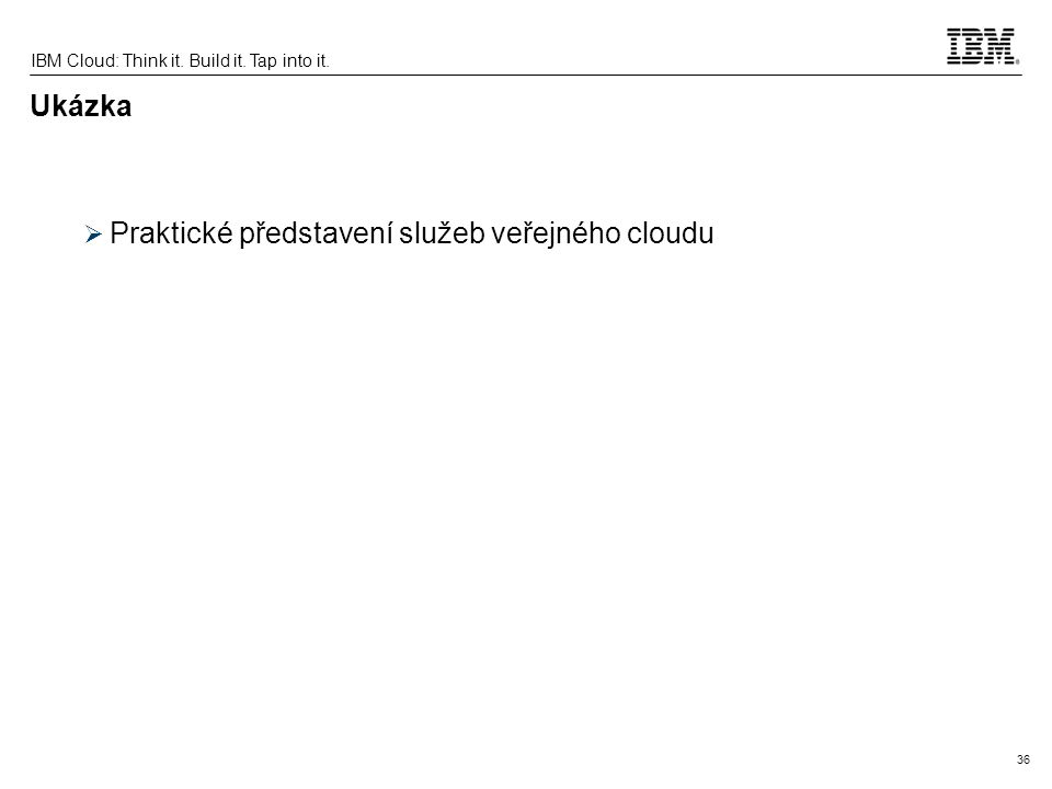 36 IBM Cloud: Think it. Build it. Tap into it. Ukázka  Praktické představení služeb veřejného cloudu