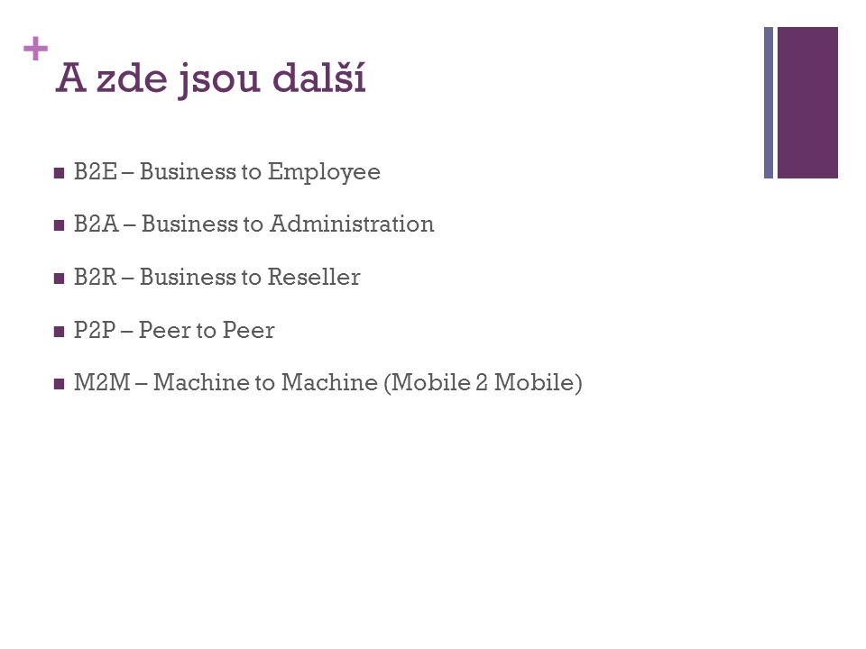 + A zde jsou další B2E – Business to Employee B2A – Business to Administration B2R – Business to Reseller P2P – Peer to Peer M2M – Machine to Machine (Mobile 2 Mobile)
