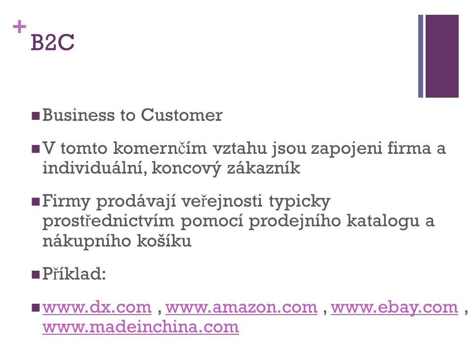 + B2C Business to Customer V tomto komern č ím vztahu jsou zapojeni firma a individuální, koncový zákazník Firmy prodávají ve ř ejnosti typicky prost ř ednictvím pomocí prodejního katalogu a nákupního košíku P ř íklad: www.dx.com, www.amazon.com, www.ebay.com, www.madeinchina.com www.dx.comwww.amazon.comwww.ebay.com www.madeinchina.com