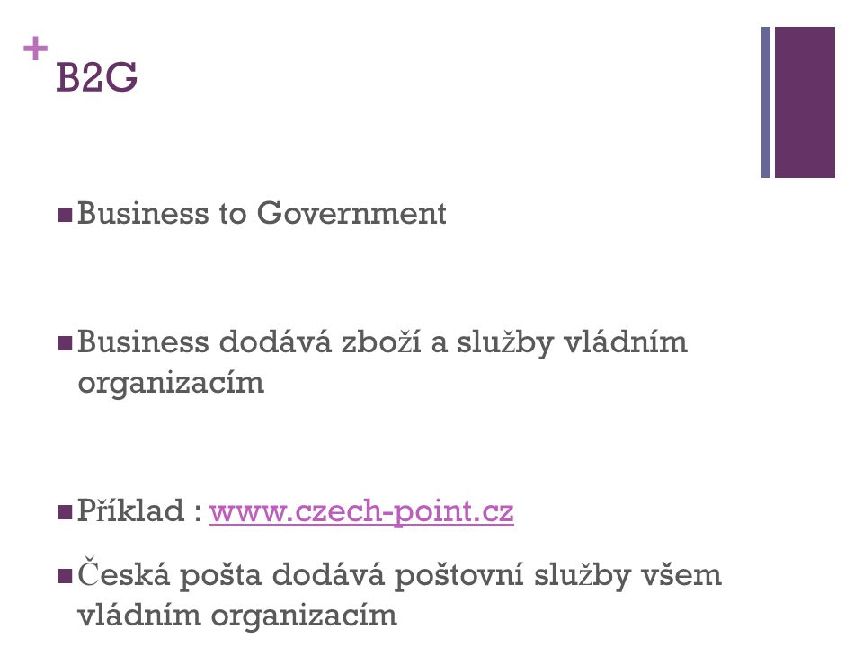 + B2G Business to Government Business dodává zbo ž í a slu ž by vládním organizacím P ř íklad : www.czech-point.czwww.czech-point.cz Č eská pošta dodá
