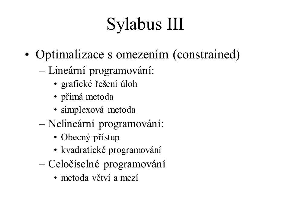 Sylabus III Optimalizace s omezením (constrained) –Lineární programování: grafické řešení úloh přímá metoda simplexová metoda –Nelineární programování