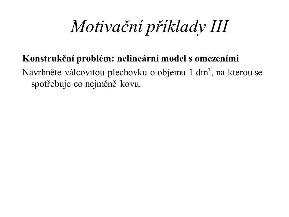 Motivační příklady III Konstrukční problém: nelineární model s omezeními Navrhněte válcovitou plechovku o objemu 1 dm 3, na kterou se spotřebuje co ne