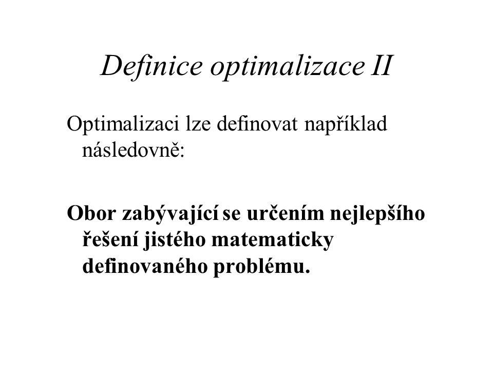Definice optimalizace III Postup při optimalizaci: Nastudování optimalizačních kritérií problému Nalezení metody řešení problému Matematický popis řešení (pomocí funkce) Nalezení minima funkce