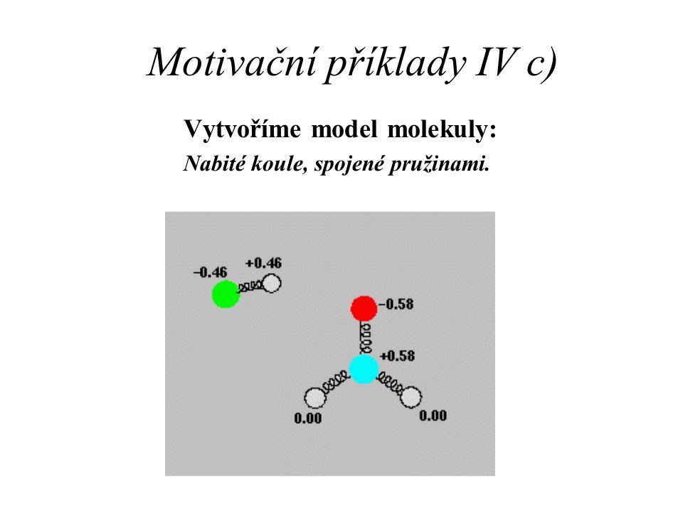 Motivační příklady IV c) Vytvoříme model molekuly: Nabité koule, spojené pružinami.