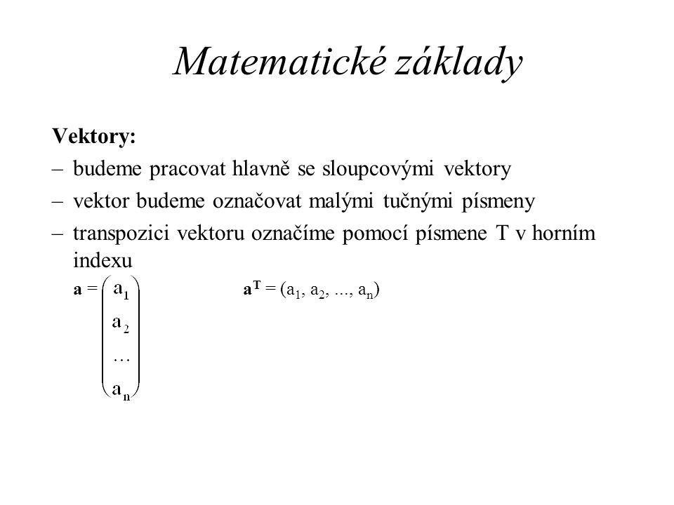 Matematické základy Vektory: –budeme pracovat hlavně se sloupcovými vektory –vektor budeme označovat malými tučnými písmeny –transpozici vektoru označ