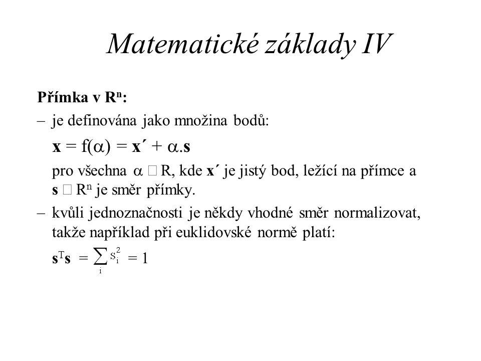 Matematické základy IV Přímka v R n : –je definována jako množina bodů: x = f(  ) = x´ + .s pro všechna   R, kde x´ je jistý bod, ležící na přímce
