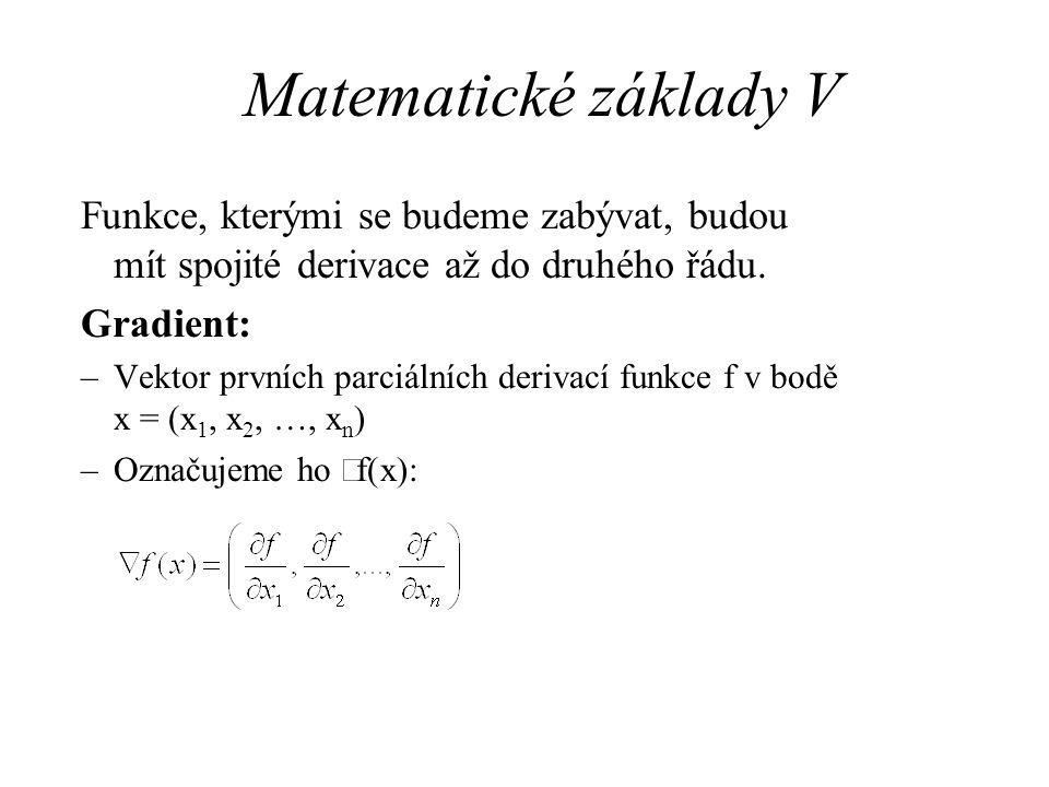 Matematické základy V Funkce, kterými se budeme zabývat, budou mít spojité derivace až do druhého řádu. Gradient: –Vektor prvních parciálních derivací