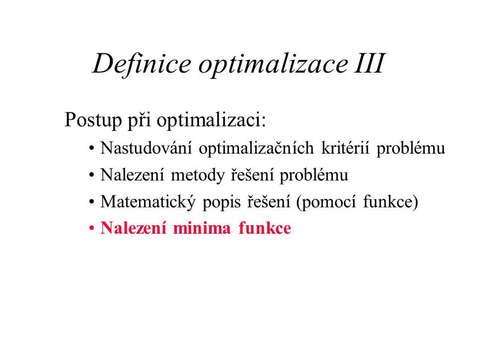 Definice optimalizace III Postup při optimalizaci: Nastudování optimalizačních kritérií problému Nalezení metody řešení problému Matematický popis řeš