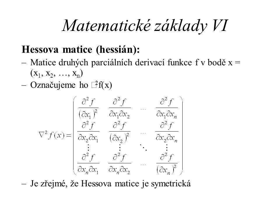 Matematické základy VI Hessova matice (hessián): –Matice druhých parciálních derivací funkce f v bodě x = (x 1, x 2, …, x n ) –Označujeme ho  2 f(x)