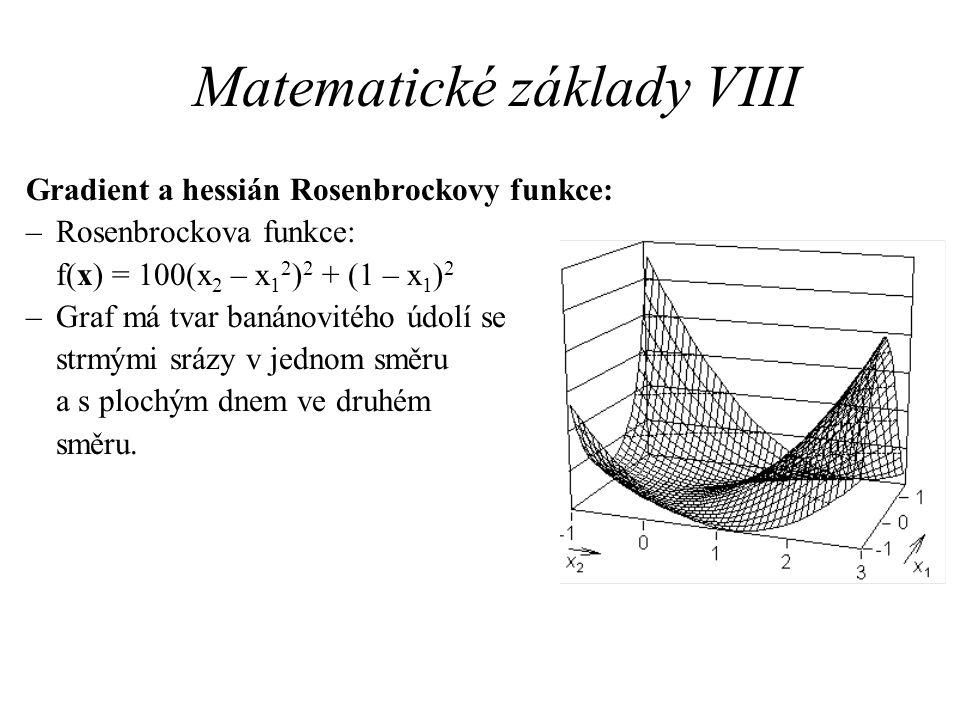 Matematické základy VIII Gradient a hessián Rosenbrockovy funkce: –Rosenbrockova funkce: f(x) = 100(x 2 – x 1 2 ) 2 + (1 – x 1 ) 2 –Graf má tvar banán
