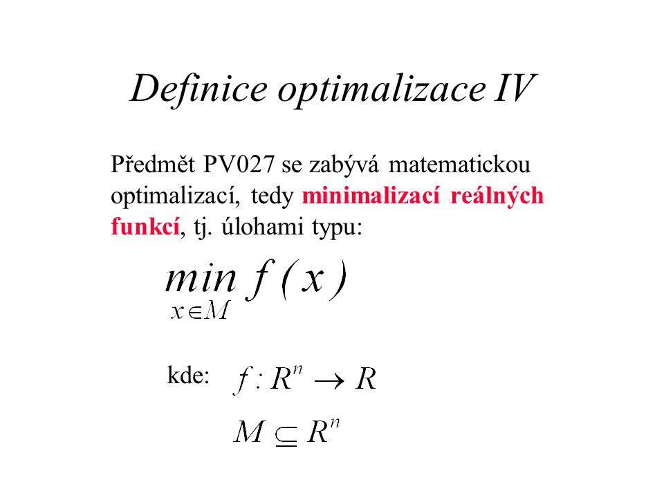 Definice optimalizace IV Předmět PV027 se zabývá matematickou optimalizací, tedy minimalizací reálných funkcí, tj. úlohami typu: kde: