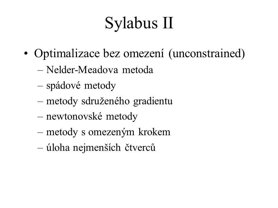 Sylabus III Optimalizace s omezením (constrained) –Lineární programování: grafické řešení úloh přímá metoda simplexová metoda –Nelineární programování: Obecný přístup kvadratické programování –Celočíselné programování metoda větví a mezí