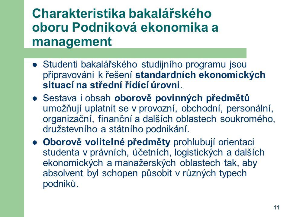11 Charakteristika bakalářského oboru Podniková ekonomika a management Studenti bakalářského studijního programu jsou připravováni k řešení standardních ekonomických situací na střední řídící úrovni.