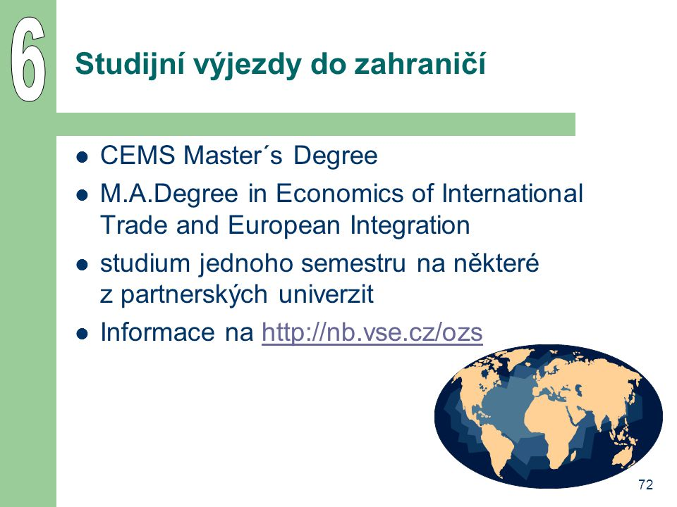 72 Studijní výjezdy do zahraničí CEMS Master´s Degree M.A.Degree in Economics of International Trade and European Integration studium jednoho semestru na některé z partnerských univerzit Informace na http://nb.vse.cz/ozshttp://nb.vse.cz/ozs