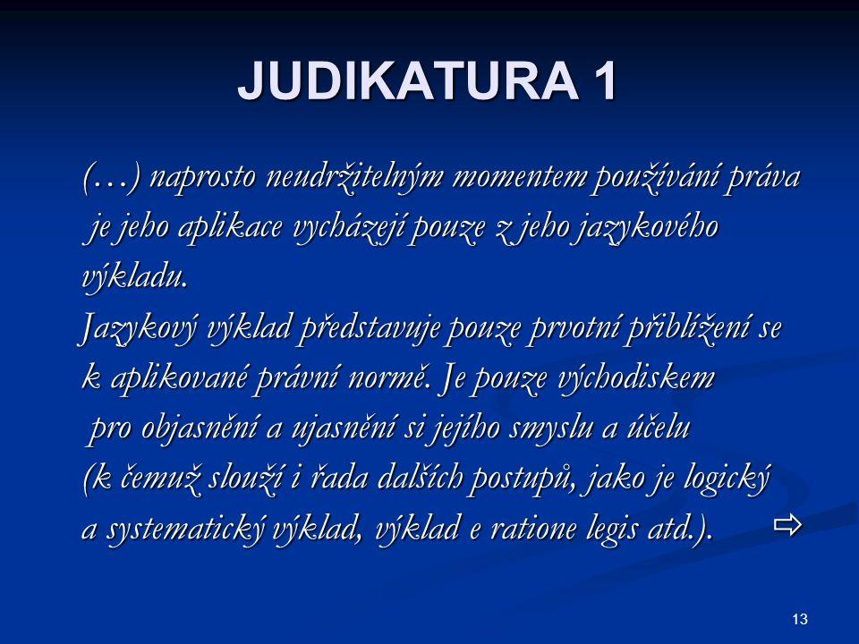 13 JUDIKATURA 1 (…) naprosto neudržitelným momentem používání práva (…) naprosto neudržitelným momentem používání práva je jeho aplikace vycházejí pouze z jeho jazykového je jeho aplikace vycházejí pouze z jeho jazykového výkladu.
