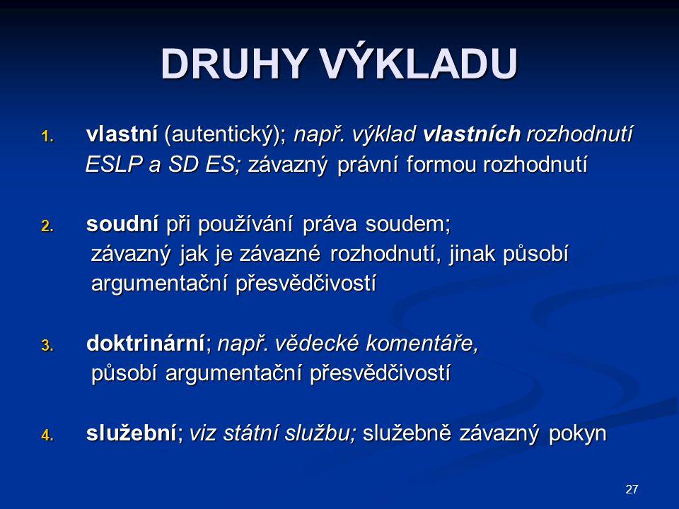 27 DRUHY VÝKLADU 1. vlastní (autentický); např. výklad vlastních rozhodnutí ESLP a SD ES; závazný právní formou rozhodnutí ESLP a SD ES; závazný právn