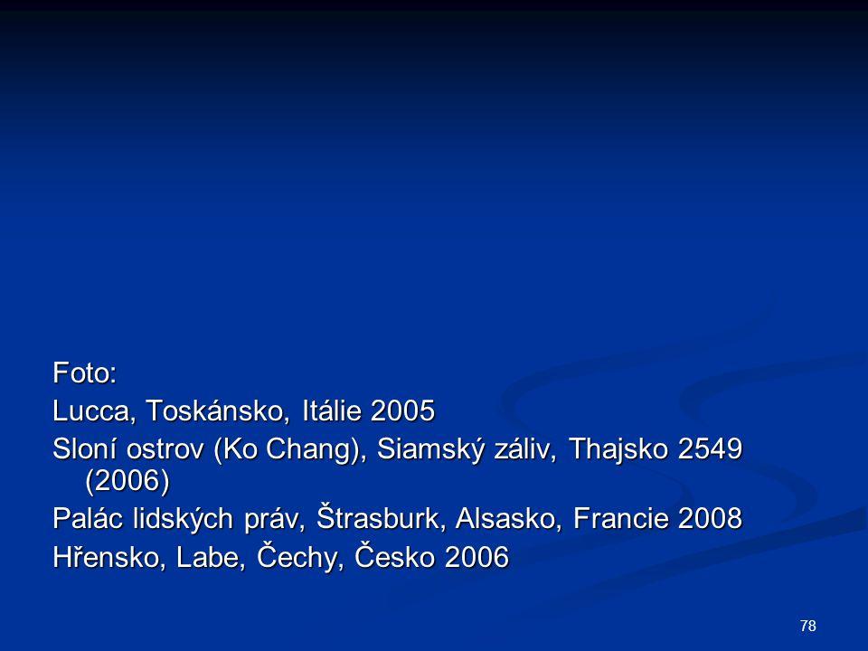 78 Foto: Lucca, Toskánsko, Itálie 2005 Sloní ostrov (Ko Chang), Siamský záliv, Thajsko 2549 (2006) Palác lidských práv, Štrasburk, Alsasko, Francie 2008 Hřensko, Labe, Čechy, Česko 2006